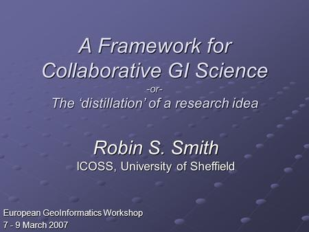 A Framework for Collaborative GI Science -or- The distillation of a research idea European GeoInformatics Workshop 7 - 9 March 2007 Robin S. Smith ICOSS,