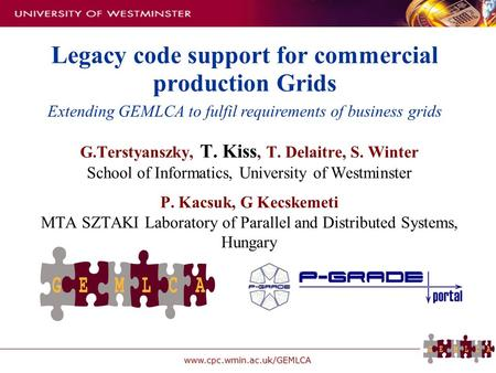 Www.cpc.wmin.ac.uk/GEMLCA Legacy code support for commercial production Grids G.Terstyanszky, T. Kiss, T. Delaitre, S. Winter School of Informatics, University.