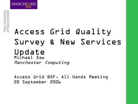Combining the strengths of UMIST and The Victoria University of Manchester Access Grid Quality Survey & New Services Update Michael Daw Manchester Computing.