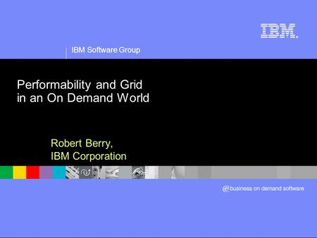 IBM Software Group ® Performability and Grid in an On Demand World Robert Berry, IBM Corporation.