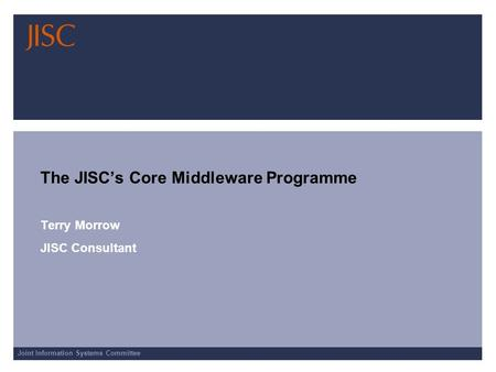 Joint Information Systems Committee The JISCs Core Middleware Programme Terry Morrow JISC Consultant.