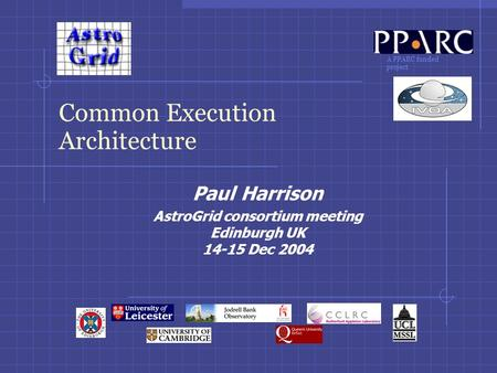 A PPARC funded project Common Execution Architecture Paul Harrison AstroGrid consortium meeting Edinburgh UK 14-15 Dec 2004.