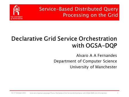 16-17 October 2003 Grids and Applied Language Theory: Declarative Grid Service Orchestration with OGSA-DQP (A A A Fernandes) 1 Declarative Grid Service.