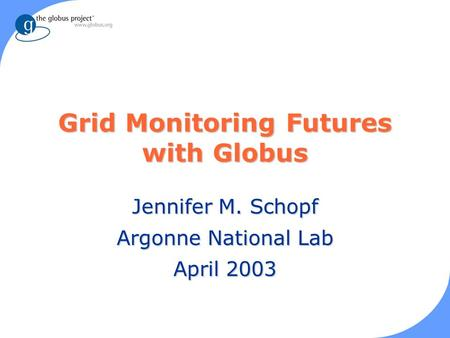 Grid Monitoring Futures with Globus Jennifer M. Schopf Argonne National Lab April 2003.