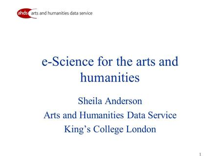 1 e-Science for the arts and humanities Sheila Anderson Arts and Humanities Data Service Kings College London.