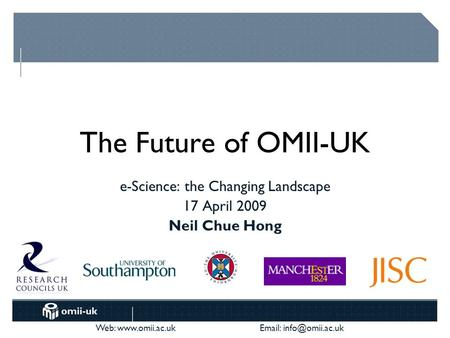 Web:    The Future of OMII-UK e-Science: the Changing Landscape 17 April 2009 Neil Chue Hong.