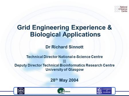 Grid Engineering Experience & Biological Applications Dr Richard Sinnott Technical Director National e-Science Centre ||| Deputy Director Technical Bioinformatics.