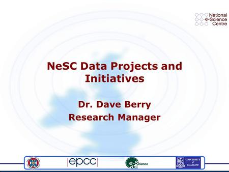 NeSC Data Projects and Initiatives Dr. Dave Berry Research Manager.