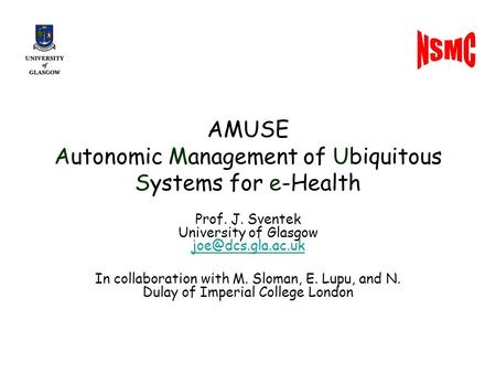 AMUSE Autonomic Management of Ubiquitous Systems for e-Health Prof. J. Sventek University of Glasgow  In collaboration.