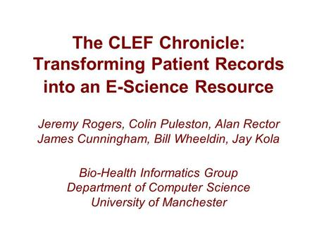 The CLEF Chronicle: Transforming Patient Records into an E-Science Resource Jeremy Rogers, Colin Puleston, Alan Rector James Cunningham, Bill Wheeldin,