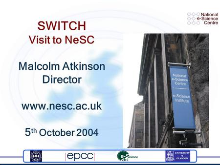 SWITCH Visit to NeSC Malcolm Atkinson Director www.nesc.ac.uk 5 th October 2004.