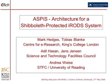 ASPiS - Architecture for a Shibboleth-Protected iRODS System Mark Hedges, Tobias Blanke Centre for e-Research, Kings College London Adil Hasan, Jens Jensen.