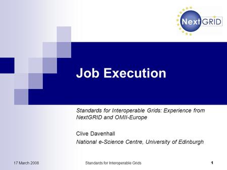 17 March 2008Standards for Interoperable Grids 1 Job Execution Standards for Interoperable Grids: Experience from NextGRID and OMII-Europe Clive Davenhall.