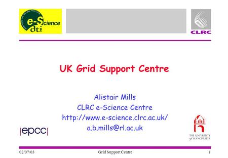 02/07/03 Grid Support Centre 1 UK Grid Support Centre Alistair Mills CLRC e-Science Centre