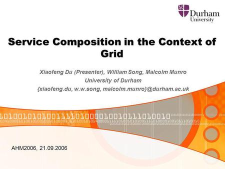 Service Composition in the Context of Grid Xiaofeng Du (Presenter), William Song, Malcolm Munro University of Durham {xiaofeng.du, w.w.song,