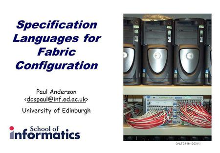 GALT03 16/10/03 (1) Specification Languages for Fabric Configuration Paul Anderson University of Edinburgh.