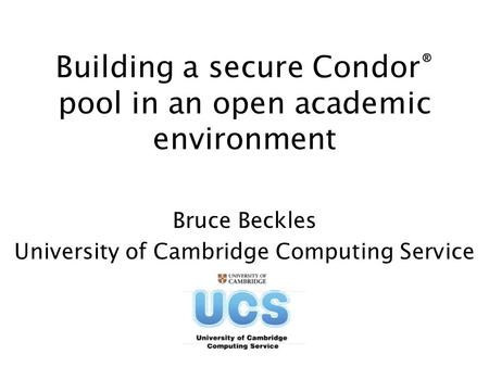 Building a secure Condor ® pool in an open academic environment Bruce Beckles University of Cambridge Computing Service.