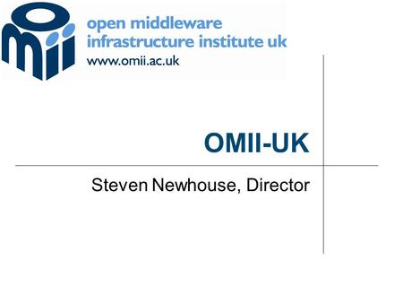 OMII-UK Steven Newhouse, Director. © 2 OMII-UK aims to provide software and support to enable a sustained future for the UK e-Science community and its.