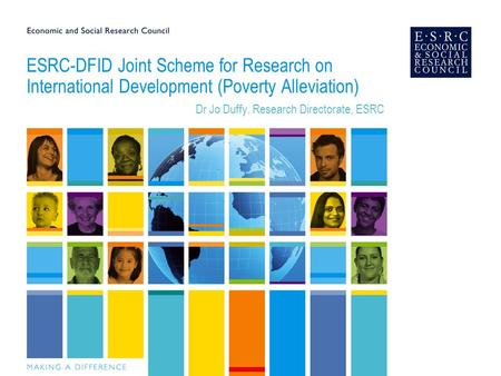 ESRC-DFID Joint Scheme for Research on International Development (Poverty Alleviation) Dr Jo Duffy, Research Directorate, ESRC.