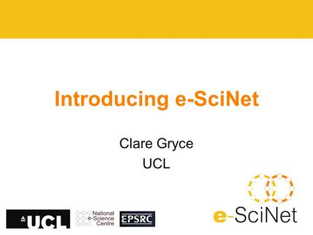 Introducing e-SciNet Clare Gryce UCL. Current Status E-Scinet (The e-Science Network) is up and running –Aim: to develop and disseminate best practice.