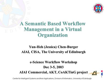 1 Centre for Intelligent Systems and their Applications, Division of Informatics, University of Edinburgh A Semantic Based Workflow Management in a Virtual.