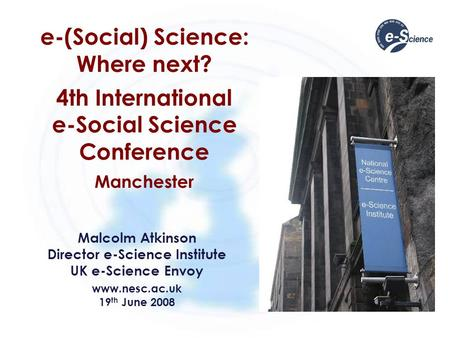 E-(Social) Science: Where next? 4th International e-Social Science Conference Manchester Malcolm Atkinson Director e-Science Institute UK e-Science Envoy.