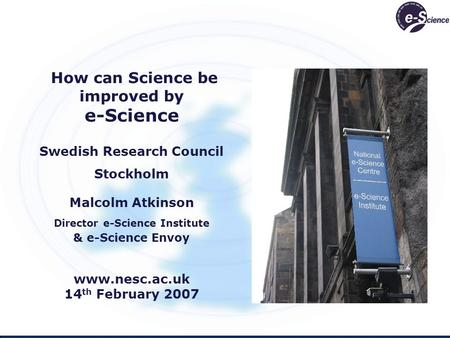 How can Science be improved by e-Science Swedish Research Council Stockholm Malcolm Atkinson Director e-Science Institute & e-Science Envoy www.nesc.ac.uk.
