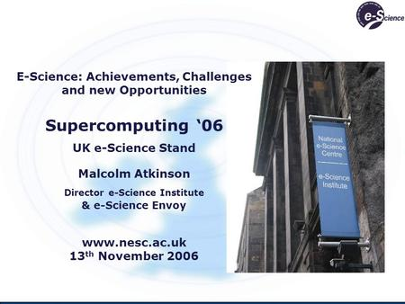 E-Science: Achievements, Challenges and new Opportunities Supercomputing 06 UK e-Science Stand Malcolm Atkinson Director e-Science Institute & e-Science.