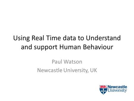 Using Real Time data to Understand and support Human Behaviour Paul Watson Newcastle University, UK.