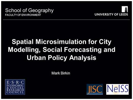 School of Geography FACULTY OF ENVIRONMENT Spatial Microsimulation for City Modelling, Social Forecasting and Urban Policy Analysis Mark Birkin 6649386.