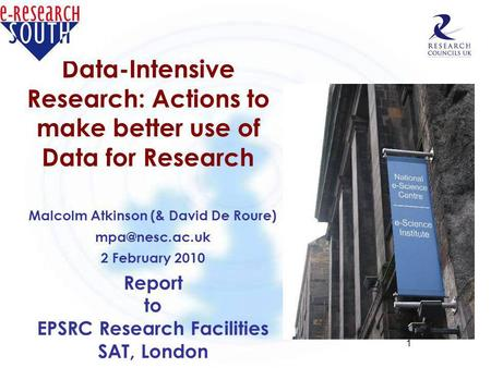 1 Data-Intensive Research: Actions to make better use of Data for Research Malcolm Atkinson (& David De Roure) 2 February 2010 Report to.