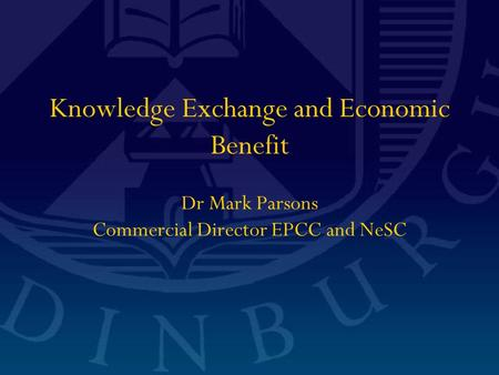 Knowledge Exchange and Economic Benefit Dr Mark Parsons Commercial Director EPCC and NeSC.