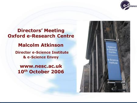 Directors Meeting Oxford e-Research Centre Malcolm Atkinson Director e-Science Institute & e-Science Envoy www.nesc.ac.uk 10 th October 2006.