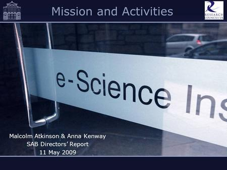 Mission and Activities Malcolm Atkinson & Anna Kenway SAB Directors Report 11 May 2009.