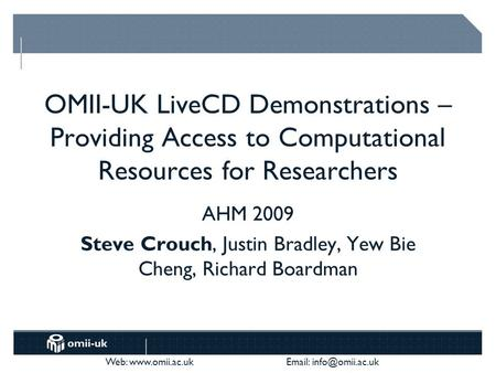 Web:    OMII-UK LiveCD Demonstrations – Providing Access to Computational Resources for Researchers AHM 2009 Steve Crouch,