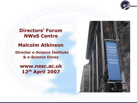 Directors Forum NWeS Centre Malcolm Atkinson Director e-Science Institute & e-Science Envoy www.nesc.ac.uk 12 th April 2007.