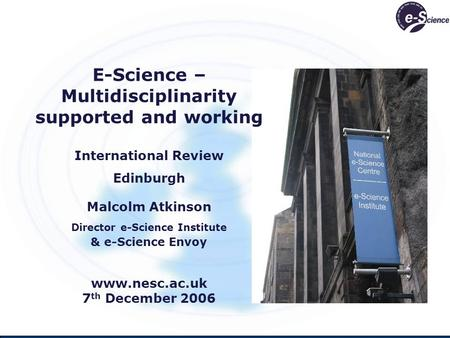 E-Science – Multidisciplinarity supported and working International Review Edinburgh Malcolm Atkinson Director e-Science Institute & e-Science Envoy www.nesc.ac.uk.