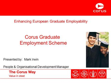 Enhancing European Graduate Employability Corus Graduate Employment Scheme Presented by: Mark Irwin People & Organisational Development Manager.