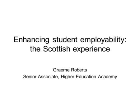 Enhancing student employability: the Scottish experience Graeme Roberts Senior Associate, Higher Education Academy.