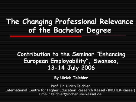 The Changing Professional Relevance of the Bachelor Degree Contribution to the Seminar Enhancing European Employability, Swansea, 13-14 July 2006 By Ulrich.