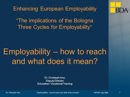 Employability – how to reach and what does it mean? 13 th /14 th July 2006 Dr. Christoph Anz 1 Enhancing European Employability The implications of the.