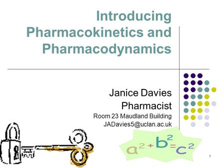 1 Introducing Pharmacokinetics and Pharmacodynamics Janice Davies Pharmacist Room 23 Maudland Building