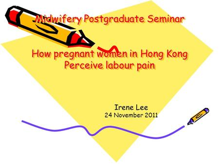 Midwifery Postgraduate Seminar How pregnant women in Hong Kong Perceive labour pain Irene Lee 24 November 2011.