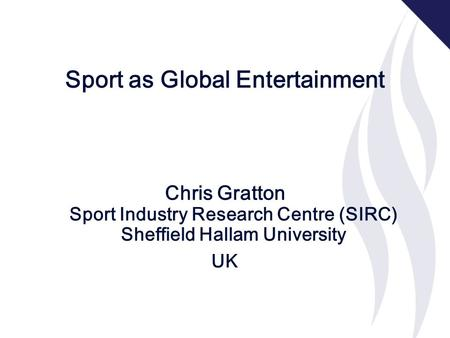 Sport as Global Entertainment Chris Gratton Sport Industry Research Centre (SIRC) Sheffield Hallam University UK.