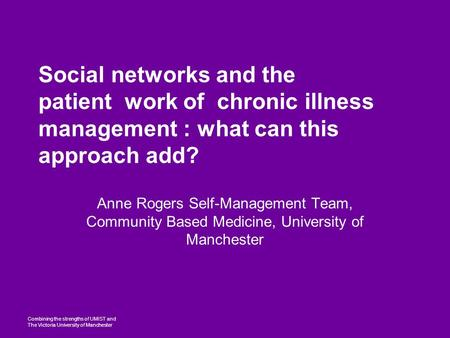 Combining the strengths of UMIST and The Victoria University of Manchester Social networks and the patient work of chronic illness management : what can.