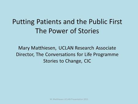 M. Matthiesen UCLAN Presentation 2011 Putting Patients and the Public First The Power of Stories Mary Matthiesen, UCLAN Research Associate Director, The.
