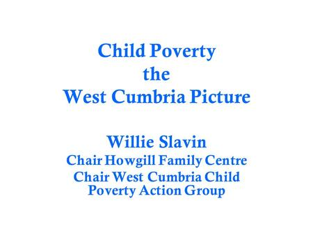 Child Poverty the West Cumbria Picture Willie Slavin Chair Howgill Family Centre Chair West Cumbria Child Poverty Action Group.