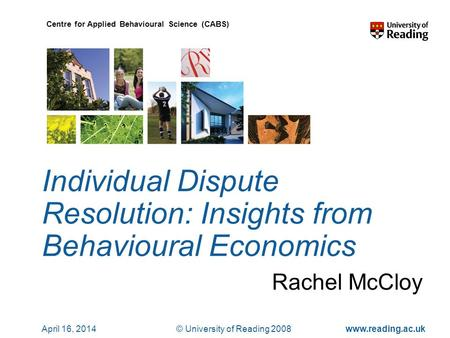 © University of Reading 2008www.reading.ac.uk Centre for Applied Behavioural Science (CABS) April 16, 2014 Individual Dispute Resolution: Insights from.