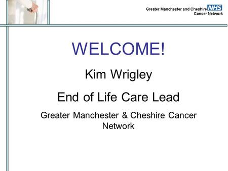 WELCOME! Kim Wrigley End of Life Care Lead Greater Manchester & Cheshire Cancer Network.