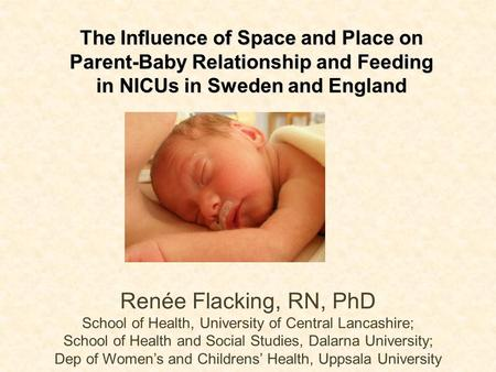The Influence of Space and Place on Parent-Baby Relationship and Feeding in NICUs in Sweden and England Renée Flacking, RN, PhD School of Health, University.